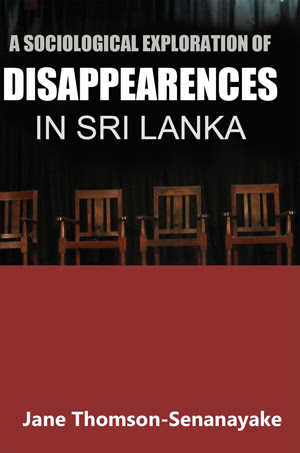 A Sociological Exploration Of Disappearances In Sri Lanka Author: Jane Thomson-Senanayake Print Length: 275 pages Publisher: Asian Human Rights Commission Date: May 1, 2014 ISBN: 978-955-4597-04-4